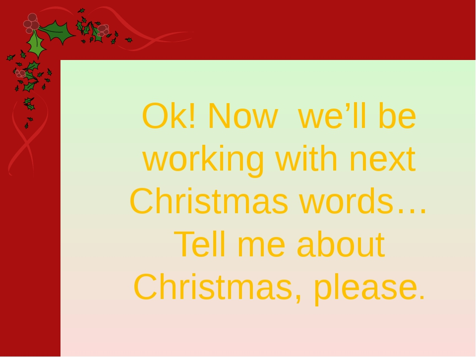 Ok! Now we'll be working with next Christmas words… Tell me about Christmas,...