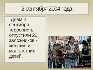 2 сентября 2004 года Днем 2 сентября террористы отпустили 26 заложников - жен