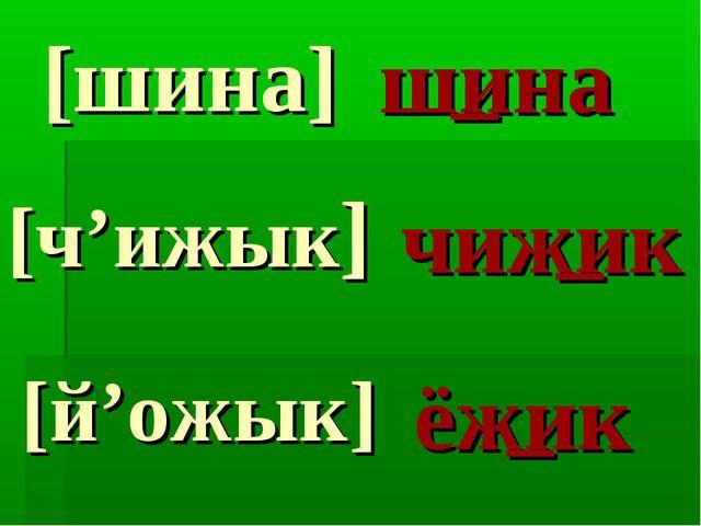 [шина] [ч'ижык] [й'ожык] шина чижик ёжик _ _ _
