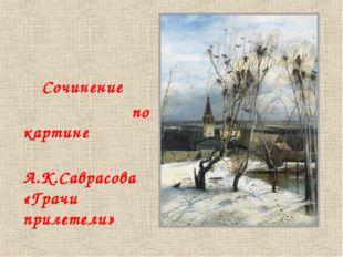Сочинение по картине А.К.Саврасова «Грачи прилетели»