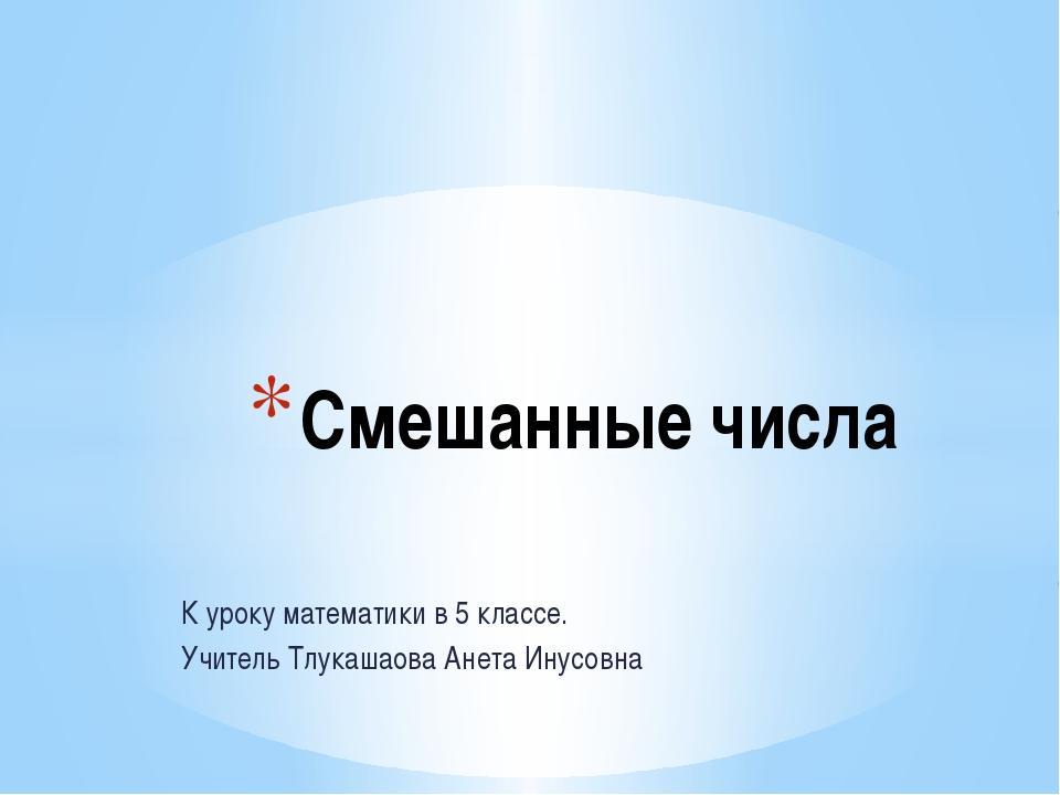 К уроку математики в 5 классе. Учитель Тлукашаова Анета Инусовна Смешанные чи...