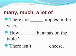 many, much, a lot of There are _____ apples in the vase. How ______ bananas o