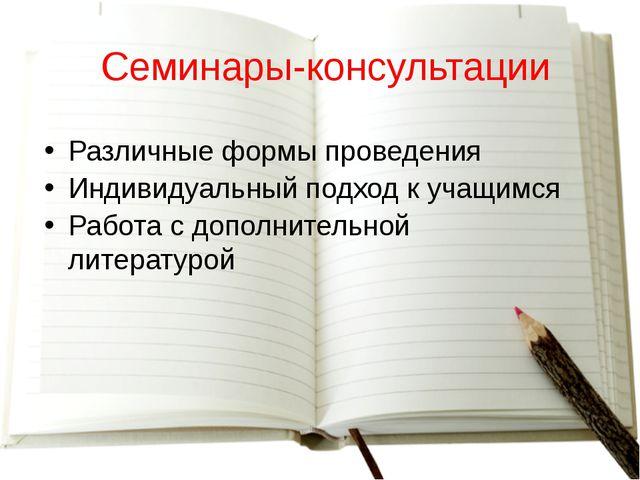 Семинары-консультации Различные формы проведения Индивидуальный подход к уча...