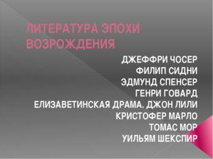 ЛИТЕРАТУРА ЭПОХИ ВОЗРОЖДЕНИЯ ДЖЕФФРИ ЧОСЕР ФИЛИП СИДНИ ЭДМУНД СПЕНСЕР ГЕНРИ Г