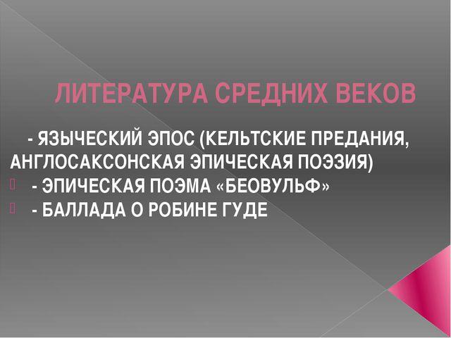 ЛИТЕРАТУРА СРЕДНИХ ВЕКОВ - ЯЗЫЧЕСКИЙ ЭПОС (КЕЛЬТСКИЕ ПРЕДАНИЯ, АНГЛОСАКСОНСКА...