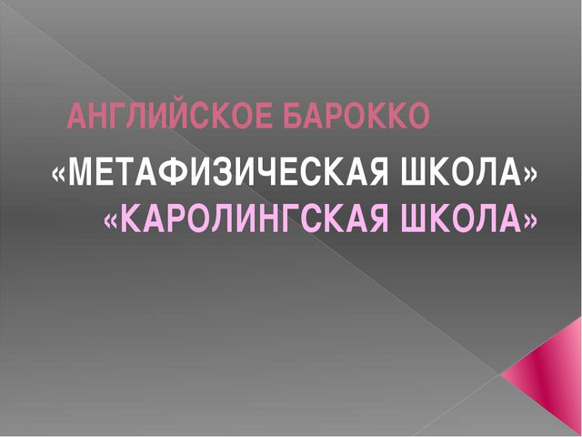 АНГЛИЙСКОЕ БАРОККО «МЕТАФИЗИЧЕСКАЯ ШКОЛА» «КАРОЛИНГСКАЯ ШКОЛА»