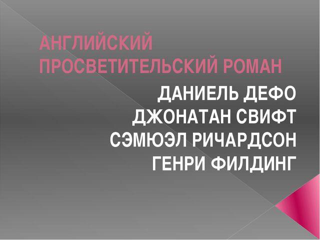 АНГЛИЙСКИЙ ПРОСВЕТИТЕЛЬСКИЙ РОМАН ДАНИЕЛЬ ДЕФО ДЖОНАТАН СВИФТ СЭМЮЭЛ РИЧАРДСО...