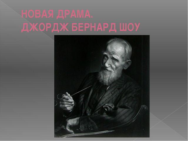 НОВАЯ ДРАМА. ДЖОРДЖ БЕРНАРД ШОУ .
