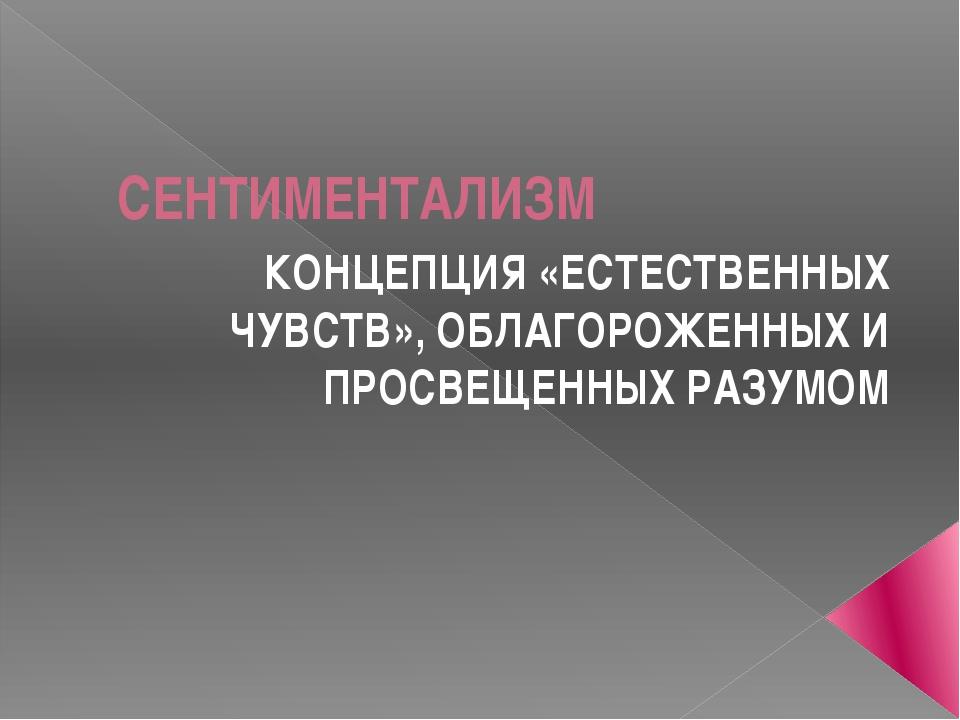 СЕНТИМЕНТАЛИЗМ КОНЦЕПЦИЯ «ЕСТЕСТВЕННЫХ ЧУВСТВ», ОБЛАГОРОЖЕННЫХ И ПРОСВЕЩЕННЫХ...
