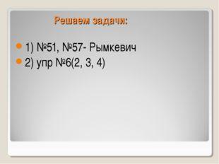 Решаем задачи: 1) №51, №57- Рымкевич 2) упр №6(2, 3, 4)