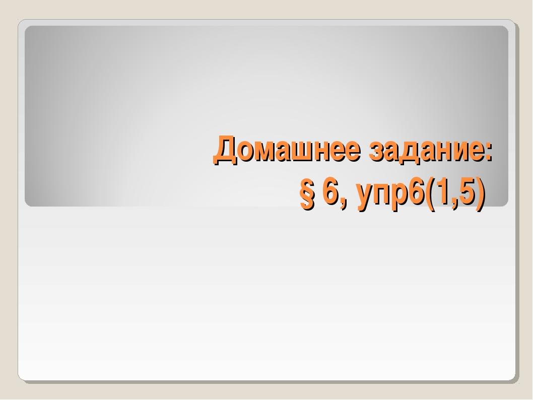 Домашнее задание: § 6, упр6(1,5)