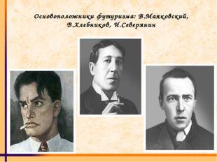 Основоположники футуризма: В.Маяковский, В.Хлебников, И.Северянин