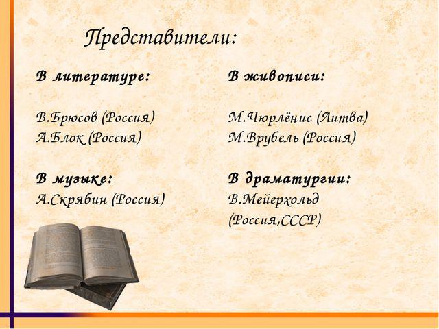 Представители: В литературе: В.Брюсов (Россия) А.Блок (Россия) В музыке: А.Ск...
