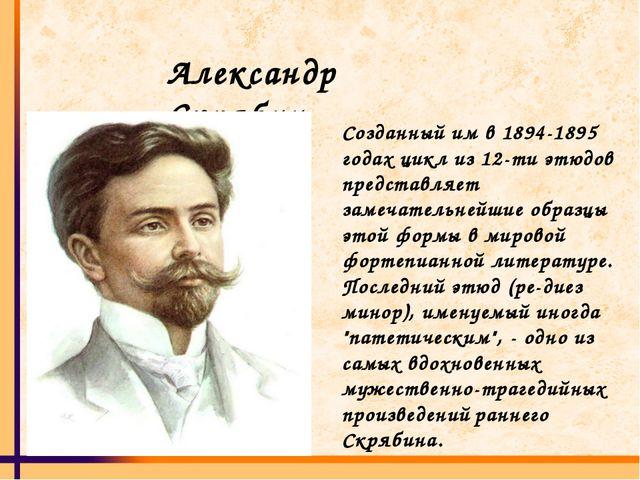 Александр Скрябин Созданный им в 1894-1895 годах цикл из 12-ти этюдов предста...