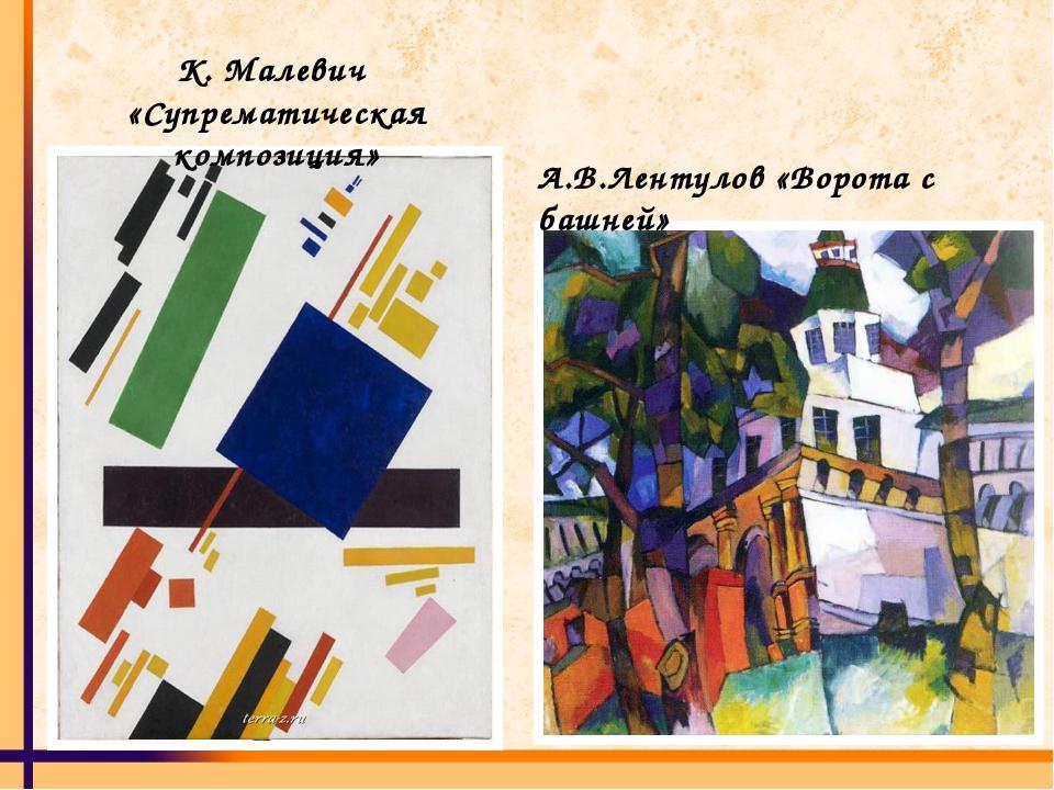 К. Малевич «Супрематическая композиция» А.В.Лентулов «Ворота с башней»
