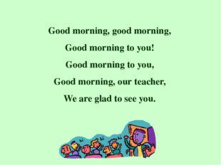 Good morning, good morning, Good morning to you! Good morning to you, Good mo