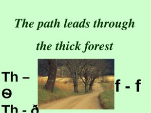 The path leads through the thick forest Th – Ѳ Th - ð f - f