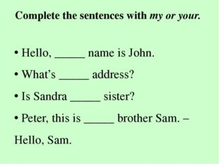 Complete the sentences with my or your. • Hello, _____ name is John. • What's