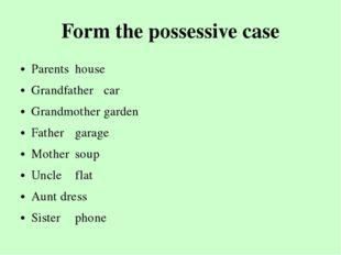 Form the possessive case Parentshouse Grandfathercar Grandmothergarden