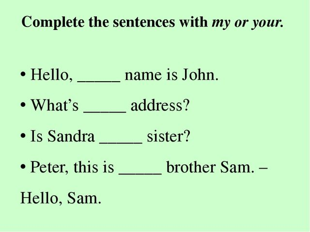 Complete the sentences with my or your. • Hello, _____ name is John. • What's...