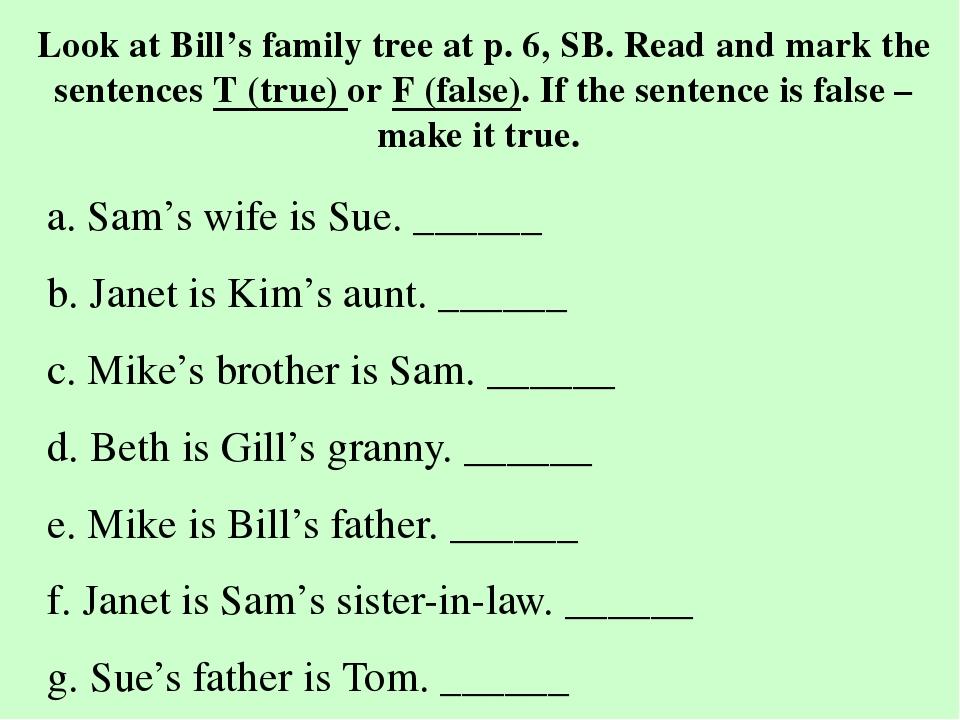 Look at Bill's family tree at p. 6, SB. Read and mark the sentences T (true)...