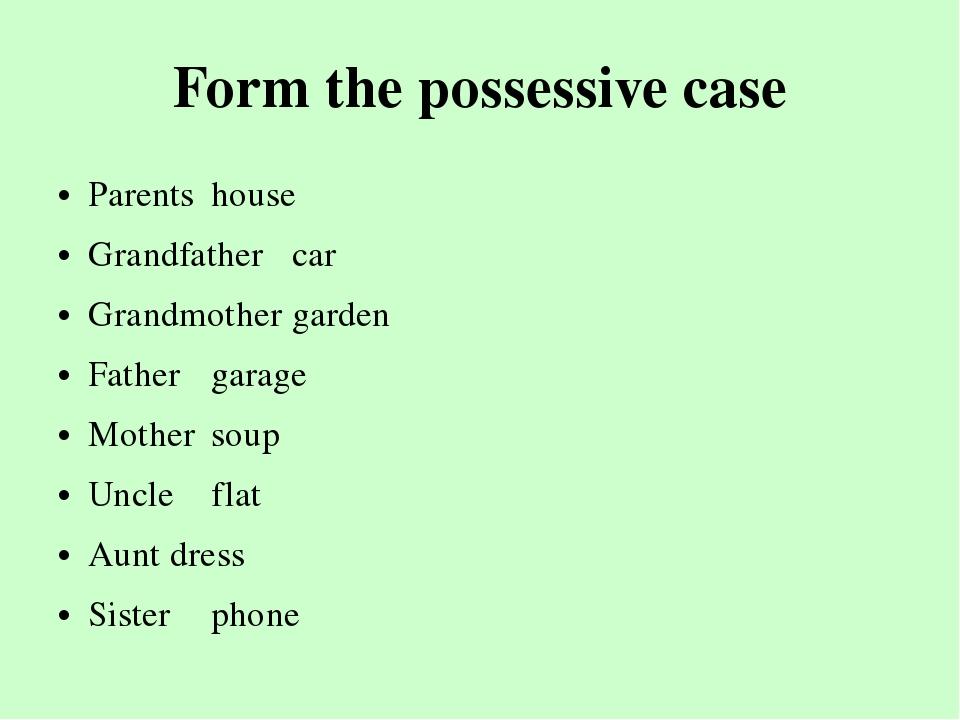 Form the possessive case Parentshouse Grandfathercar Grandmothergarden...