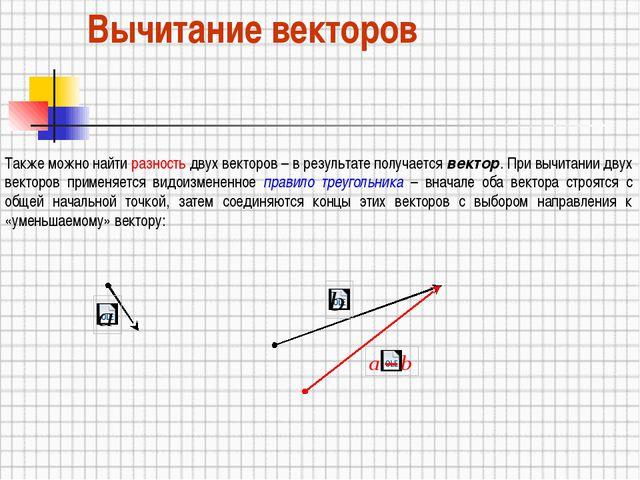 Вычитание векторов Также можно найти разность двух векторов – в результате по...