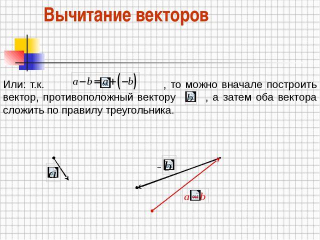 Вычитание векторов – Или: т.к. , то можно вначале построить вектор, противопо...