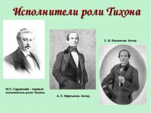 Исполнители роли Тихона М.П. Садовский – первый исполнитель роли Тихона. А. Е