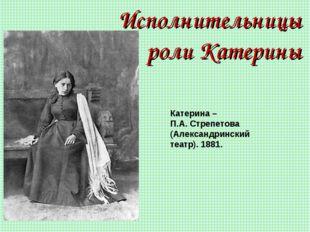 Исполнительницы роли Катерины Катерина – П.А. Стрепетова (Александринский теа