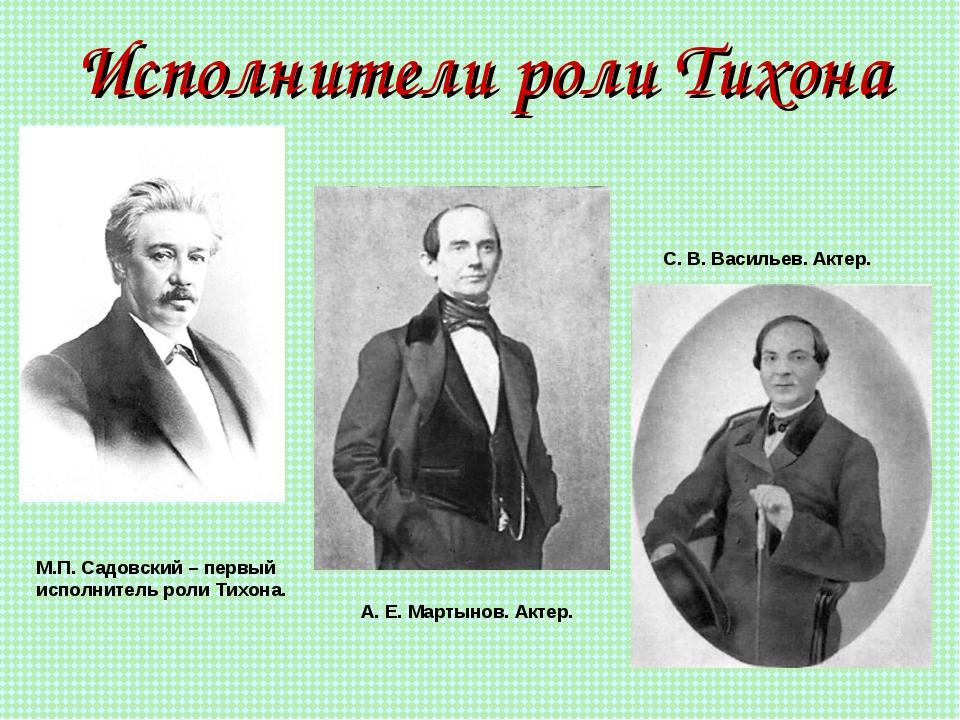 Исполнители роли Тихона М.П. Садовский – первый исполнитель роли Тихона. А. Е...