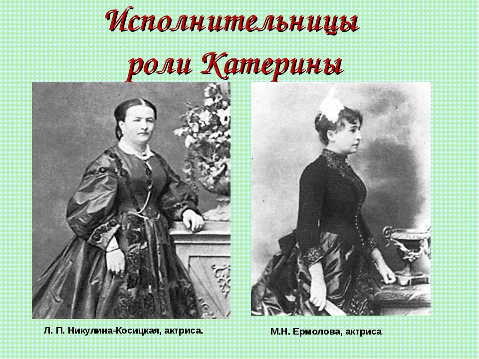 Исполнительницы роли Катерины М.Н. Ермолова, актриса Л. П. Никулина-Косицкая,...