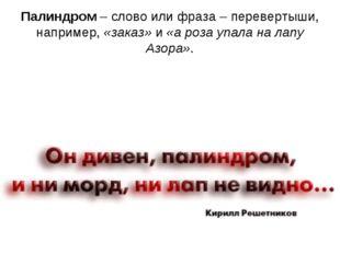 Палиндром– слово или фраза – перевертыши, например,«заказ»и«а роза упала