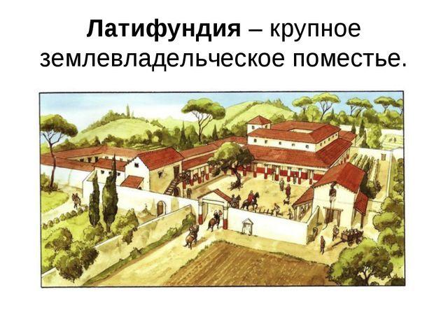 Латифундия– крупное землевладельческое поместье.