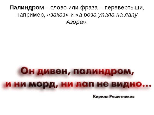 Палиндром– слово или фраза – перевертыши, например,«заказ»и«а роза упала...