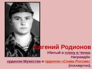 Евгений Родионов Убитый в плену в Чечне. Награждён орденом Мужества и ордено