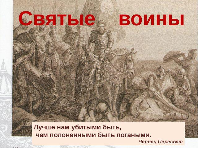 Святые воины Лучше нам убитыми быть, чем полоненными быть погаными. Чернец Пе...