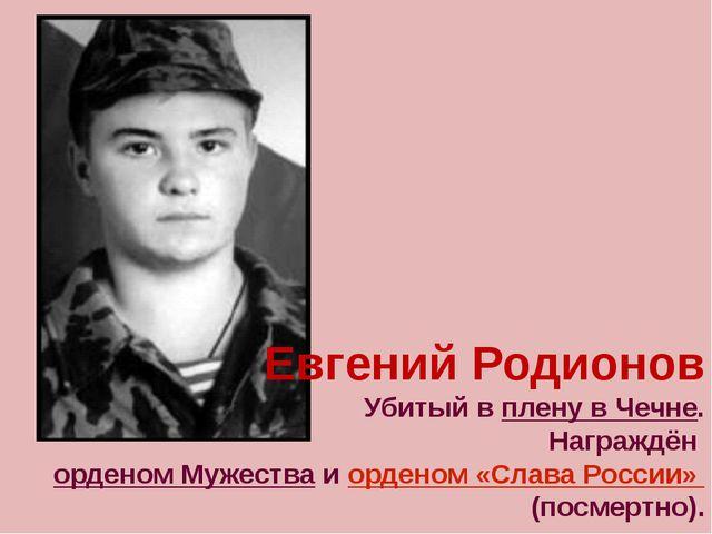 Евгений Родионов Убитый в плену в Чечне. Награждён орденом Мужества и ордено...