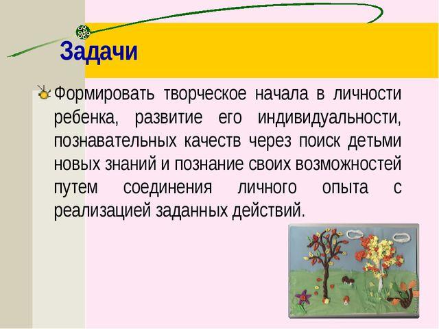 Задачи Формировать творческое начала в личности ребенка, развитие его индивид...
