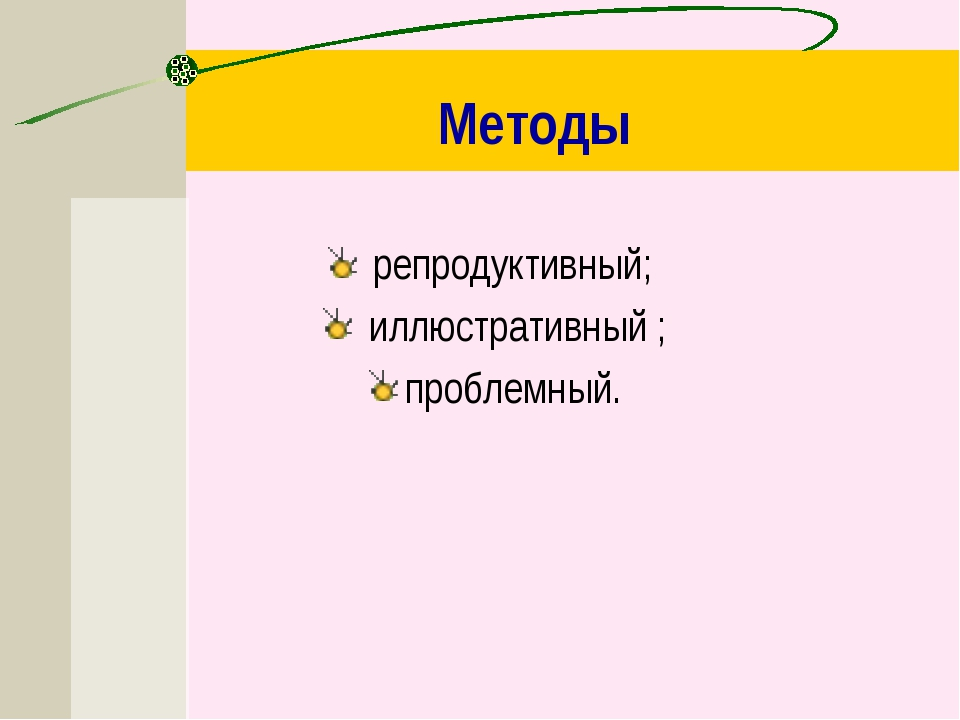 Методы репродуктивный; иллюстративный ; проблемный.