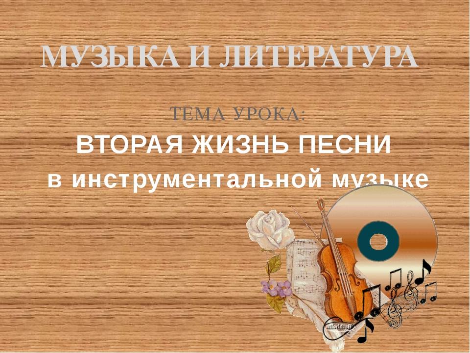 ТЕМА УРОКА: ВТОРАЯ ЖИЗНЬ ПЕСНИ в инструментальной музыке МУЗЫКА И ЛИТЕРАТУРА