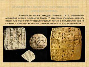 Шумерская клинопись получила широкое распространение. Клинописью писали аккад