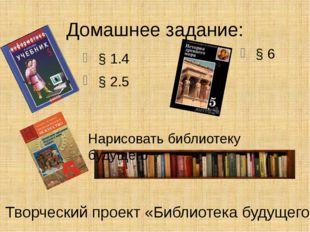Домашнее задание: § 1.4 § 2.5 § 6 Нарисовать библиотеку будущего Творческий