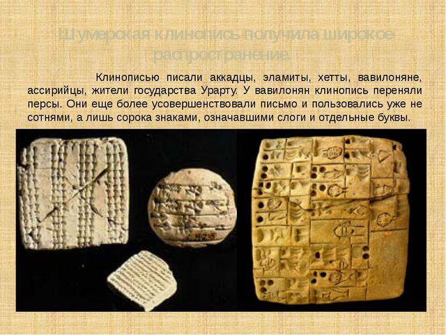 Шумерская клинопись получила широкое распространение. Клинописью писали аккад...
