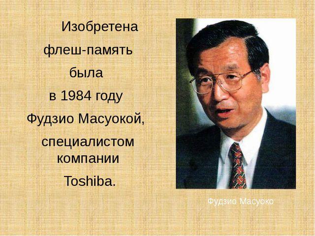 Изобретена флеш-память была в 1984 году Фудзио Масуокой, специалистом компа...