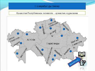 Өз жауабыңды тексер Қазақстан Республикасы әкімшілік – аумақтық құрылымы Баты