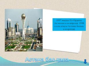 1997 жылы Ел Ордасы Ақмолаға көшірілді. 1998 қала атауы Астана болып өзгертіл