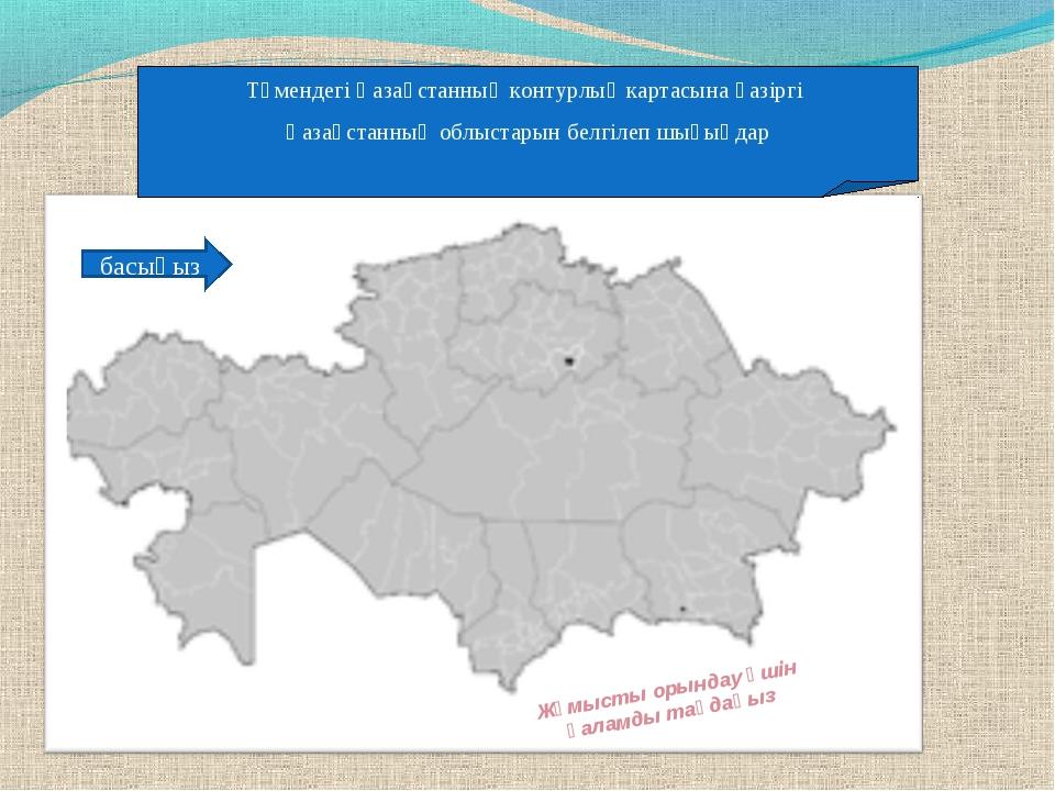 Төмендегі Қазақстанның контурлық картасына қазіргі Қазақстанның облыстарын бе...