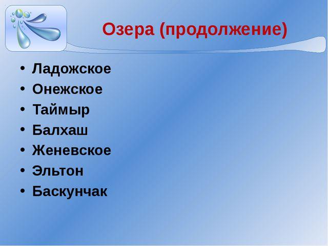 Озера (продолжение) Ладожское Онежское Таймыр Балхаш Женевское Эльтон Баскунчак
