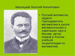Магницкий Леонтий Филиппович Русский математик, педагог. Преподаватель матема
